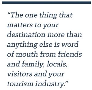 The one thing that matters to your destination more than anything else is word of mouth from friends and family, locals, visitors and your tourism industry.