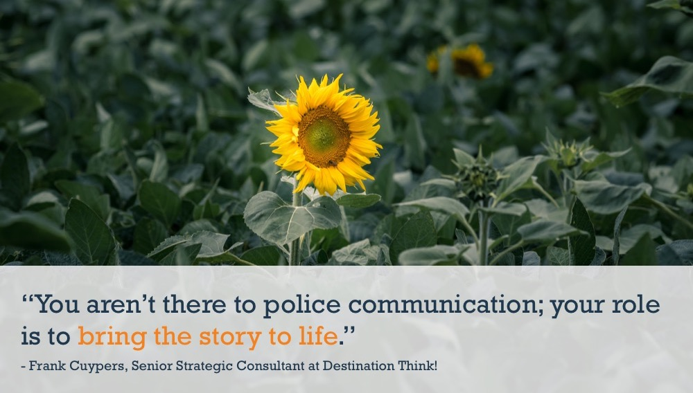 """You aren't there to police communication; your role is to bring the story to life."""