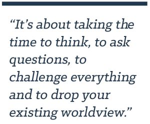 It's about taking the time to think, to ask questions, to challenge everything and to drop your existing worldview.